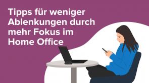 Tipps für weniger Ablenkungen durch mehr Fokus im Home Office