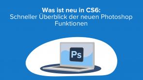 Was ist neu in CS6: Schneller Überblick der neuen Photoshop Funktionen