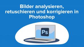 Bilder analysieren, retuschieren und korrigieren in Photoshop