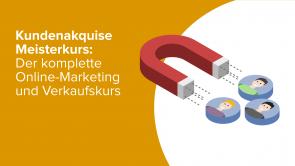Kundenakquise Meisterkurs: Der komplette Online Marketing und Verkaufskurs