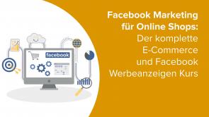 Facebook Marketing für Online Shops: Der komplette E-Commerce und Facebook Werbeanzeigen Kurs