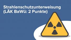 Strahlenschutzunterweisung (LÄK BaWü: 2 Punkte)