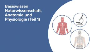 Basiswissen Naturwissenschaft, Anatomie und Physiologie (Teil 1)